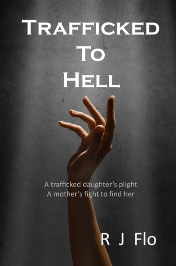 Trafficked To Hell - A trafficked daughter's plight. A mother's fight to find her. ebook by R.J. Flo