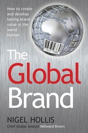 The Global Brand - How to Create and Develop Lasting Brand Value in the World Market ebook by Nigel Hollis