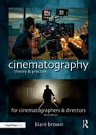 Cinematography: Theory and Practice - Image Making for Cinematographers and Directors ebook by Blain Brown