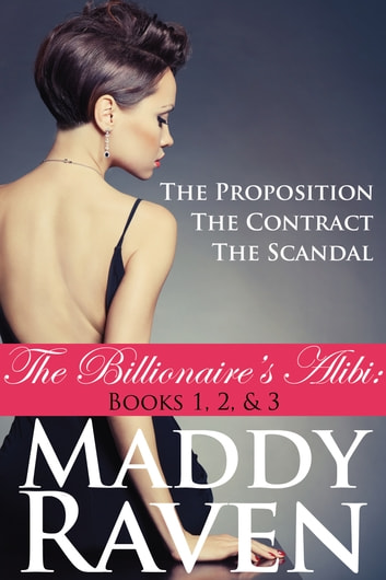 The Billionaire's Alibi: The Proposition, The Contract, & The Scandal (The Billionaire's Alibi #1-3) ebook by Maddy Raven