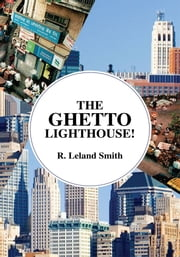 THE GHETTO LIGHTHOUSE! ebook by R. Leland Smith