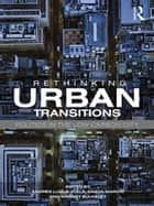 Rethinking Urban Transitions - Politics in the Low Carbon City ebook by Andrés Luque-Ayala, Simon Marvin, Harriet Bulkeley