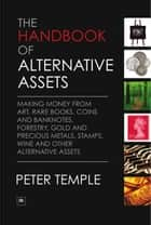 The Handbook of Alternative Assets - Making money from art, rare books, coins and banknotes, forestry, gold and precious metals, stamps, wine and other alternative assets ebook by Peter Temple