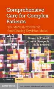 Comprehensive Care for Complex Patients - The Medical-Psychiatric Coordinating Physician Model ebook by Dr Steven A. Frankel,Professor James A. Bourgeois,Dr Philip Erdberg