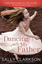 Dancing with My Father - How God Leads Us into a Life of Grace and Joy ebook by Sally Clarkson