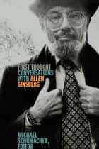 First Thought - Conversations with Allen Ginsberg ebook by Michael Schumacher