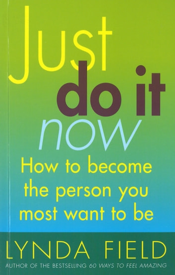 Just Do It Now! - How to become the person you most want to be ebook by Lynda Field