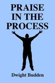 Praise in The Process ebook by Dwight Budden