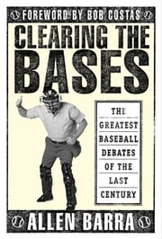 Clearing the Bases - The Greatest Baseball Debates of the Last Century ebook by Allen Barra, Bob Costas