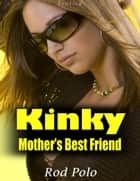 Kinky Mother's Best Friend (Erotica) ebook by Rod Polo