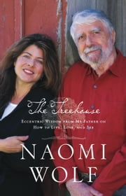 The Treehouse - Eccentric Wisdom from My Father on How to Live, Love, and See ebook by Naomi Wolf