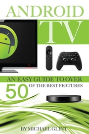 Android TV: An Easy Guide to Over 50 of the Best Features ebook by MICHAEL GLINT