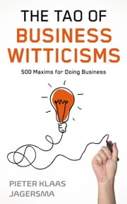 The Tao of Business Witticisms - 500 Maxims for Doing Business ebook by Pieter Klaas Jagersma