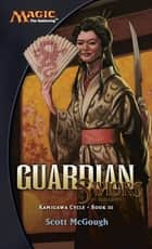 Guardian, Saviors of Kamigawa - Kamigawa Cycle, Book III ebook by Scott McGough