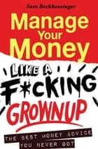 Manage Your Money like a F*cking Grown Up - The Best Money Advice You Never Got ebook by Sam Beckbessinger
