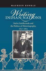 Writing Indian Nations - Native Intellectuals and the Politics of Historiography, 1827-1863 ebook by Maureen Konkle