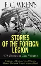 P. C. Wren's STORIES OF THE FOREIGN LEGION: 40+ Stories in One Volume (Stepsons of France, Good Gestes, Flawed Blades & Port o' Missing Men) - From the Author of Beau Geste, Beau Sabreur, Beau Ideal, Snake and Sword, The Wages of Virtue, Driftwood Spars, Cupid in Africa, The Young Stagers, Dew and Mildew and other adventure tales ebook by P. C. Wren