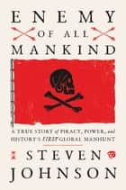 Enemy of All Mankind - A True Story of Piracy, Power, and History's First Global Manhunt ebook by Steven Johnson