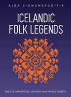 Icelandic Folk Legends: Tales of Apparitions, Outlaws and Things Unseen. ebook by Alda Sigmundsdottir