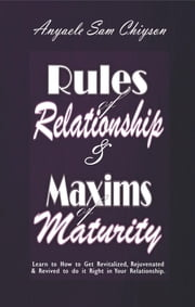 Rules of Relationship & Maxims of Maturity - Learn How to Get Revitalized, Rejuvenated, Refreshed & Revived to Do it Right in Your Relationship ebook by Anyaele Sam Chiyson