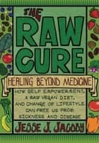 The Raw Cure: Healing Beyond Medicine - How Self_empowerment, A Raw Vegan Diet, and Change of Lifestlye Can Free Us From Sickness and Disease ebook by Jesse Jacoby