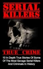 Serial Killers True Crime: 10 In Depth True Stories Of Some Of The Most Savage Serial Killers And Criminals In History - Serial Killers True Crime, #4 ebook by Brody Clayton