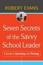 Seven Secrets of the Savvy School Leader ebook by Robert Evans