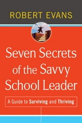 Seven Secrets of the Savvy School Leader - A Guide to Surviving and Thriving ebook by Robert Evans
