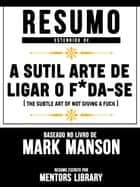Resumo Estendido De A Sutil Arte De Ligar O F*Da-Se (The Subtle Art Of Not Giving A Fuck) - Baseado No Livro De Mark Manson eBook by Mentors Library