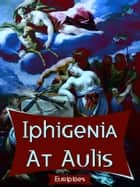 Iphigenia At Aulis ebook by Euripides