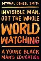 Invisible Man, Got the Whole World Watching ebook by Mychal Denzel Smith