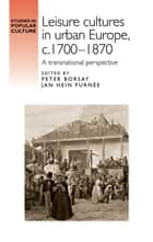 Leisure cultures in urban Europe, c.1700-1870 ebook by Peter Borsay,Jan Hein Furnée