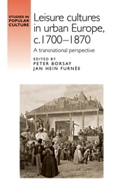 Leisure cultures in urban Europe, c.1700-1870 - A transnational perspective ebook by Peter Borsay, Jan Hein Furnée