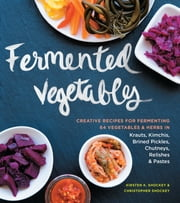 Fermented Vegetables - Creative Recipes for Fermenting 64 Vegetables & Herbs in Krauts, Kimchis, Brined Pickles, Chutneys, Relishes & Pastes ebook by Christopher Shockey,Kirsten K. Shockey