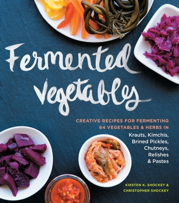 Fermented Vegetables - Creative Recipes for Fermenting 64 Vegetables & Herbs in Krauts, Kimchis, Brined Pickles, Chutneys, Relishes & Pastes ebook by Kirsten K. Shockey,Christopher Shockey