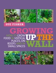 Growing Up the Wall - How to Grow Food in Vertical Places, On Roofs, and In Small Spaces ebook by Sue Fisher