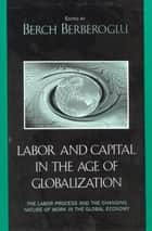 Labor and Capital in the Age of Globalization - The Labor Process and the Changing Nature of Work in the Global Economy ebook by Berch Berberoglu, Marina A. Adler, Cyrus Bina,...