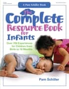 The Complete Resource Book for Infants - Over 700 Experiences for Children from Birth to 18 Months ebook by Pam Schiller, PhD