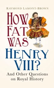 How Fat Was Henry VIII? - And 100 Other Questions on Royal History ebook by Raymond Lamont-Brown