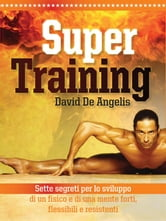 Super Training - Sette Segreti per lo sviluppo di un fisico e di una mente forte, flessibile ebook by David De Angelis