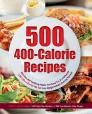 500 400-Calorie Recipes: Delicious and Satisfying Meals That Keep You to a Balanced 1200-Calorie Diet So You Can Lose Weight - Delicious and Satisfying Meals That Keep You to a Balanced 1200-Calorie Diet So You Can Lose Weight ebook by Dick Logue