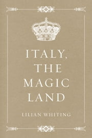 Italy, the Magic Land ebook by Lilian Whiting