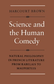 Science and the Human Comedy - Natural Philosophy in French Literature from Rabelais to Maupertuis ebook by Harcourt Brown