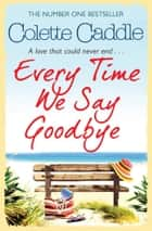 Every Time We Say Goodbye ebook by Colette Caddle