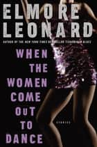 When the Women Come Out to Dance ebook by Elmore Leonard