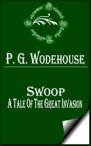 Swoop or, How Clarence Saved England - A Tale of the Great Invasion ebook by P. G. Wodehouse