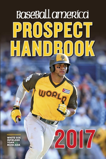 Baseball America 2017 Prospect Handbook Digital Edition - Rankings and Reports of the Best Young Talent in Baseball ebook by