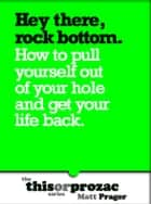 Hey There Rock Bottom: How To Pull Yourself Out Of Your Hole And Get Your Life Back ebook by Matt Prager