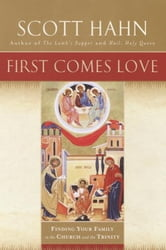 First Comes Love - The Family in the Church and the Trinity ebook by Scott Hahn