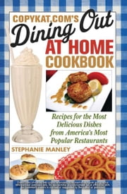 CopyKat.com's Dining Out at Home Cookbook - Recipes for the Most Delicious Dishes from America's Most Popular Restaurants ebook by Stephanie Manley